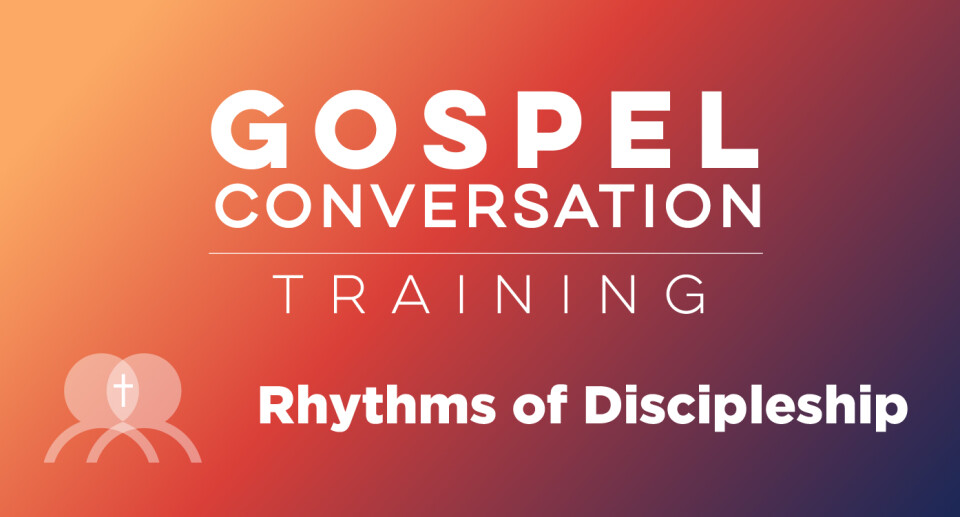 Gospel Conversation Training: Level 2 - Rhythms of Discipleship
